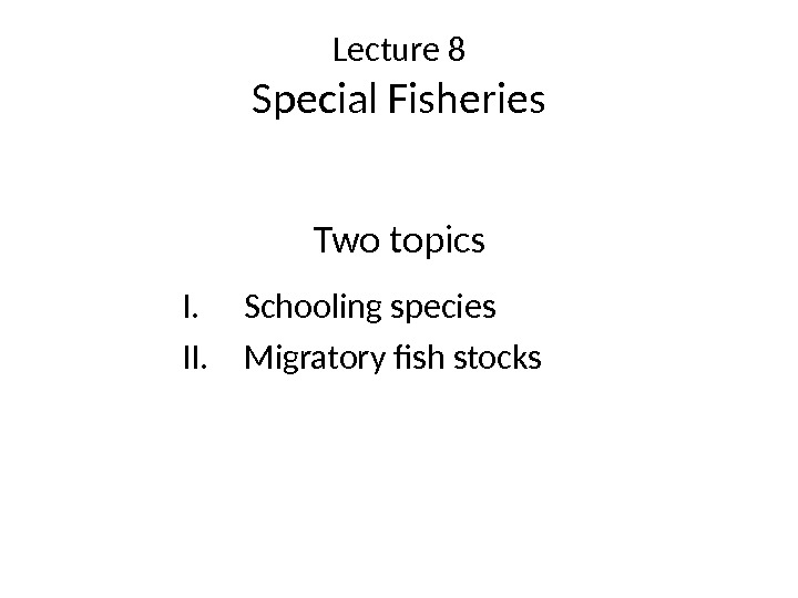 Lecture 8 Special Fisheries Two topics I. Schooling species II. Migratory fish stocks