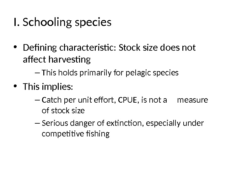 I. Schooling species • Defining characteristic: Stock size does not affect harvesting – This holds primarily