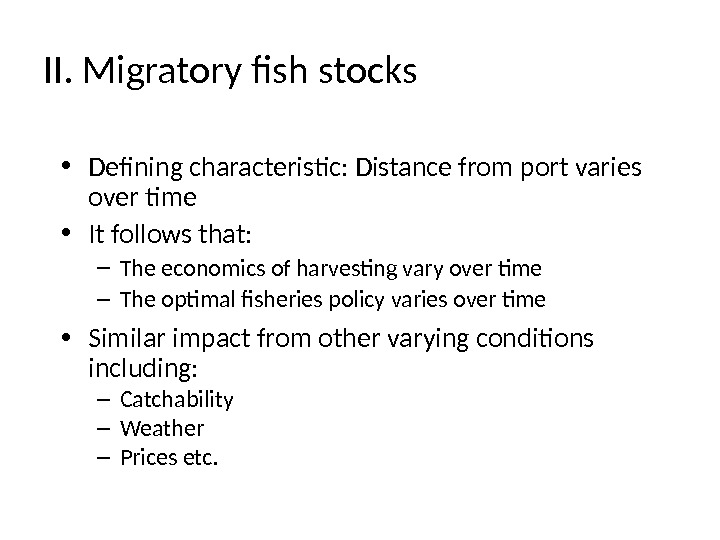 II. Migratory fish stocks • Defining characteristic: Distance from port varies over time • It follows