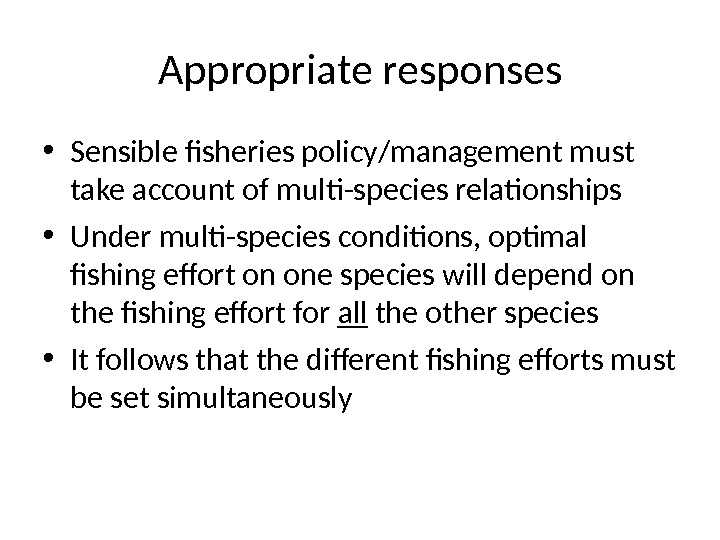 Appropriate responses • Sensible fisheries policy/management must take account of multi-species relationships • Under multi-species conditions,