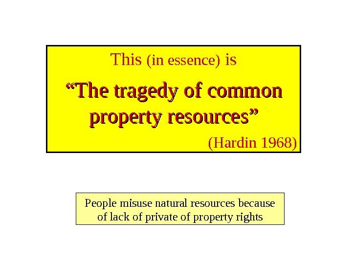 "This (in essence) is """" The tragedy of common property resources"" (Hardin 1968) People misuse natural"