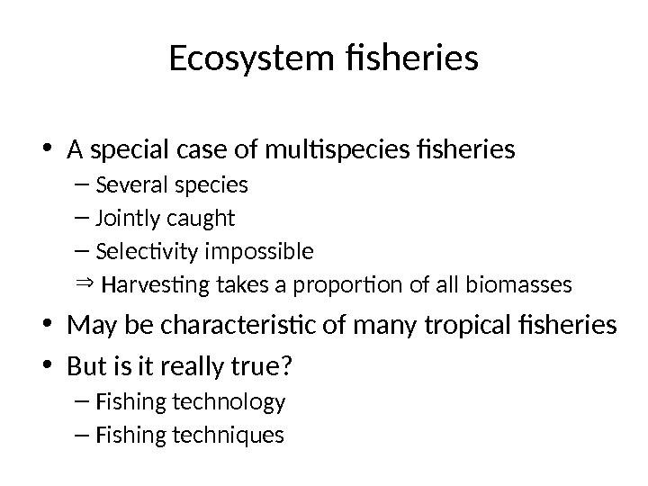 Ecosystem fisheries • A special case of multispecies fisheries – Several species – Jointly caught –