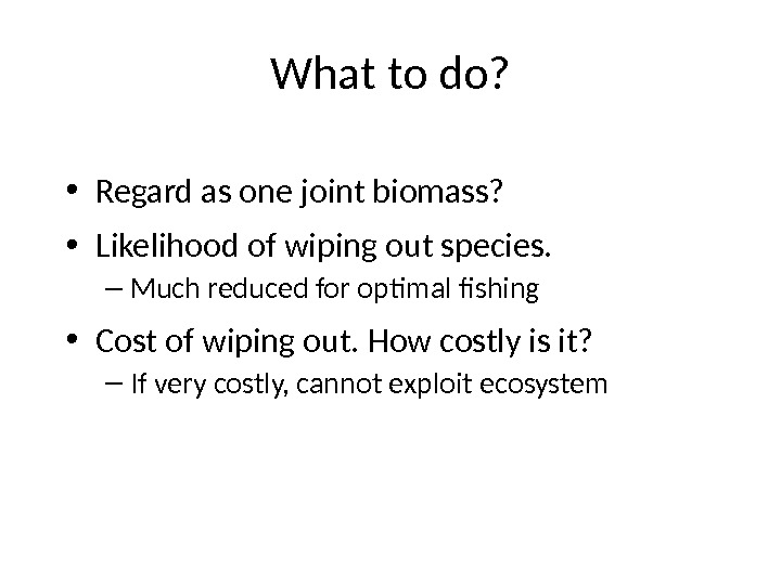 What to do?  • Regard as one joint biomass?  • Likelihood of wiping out