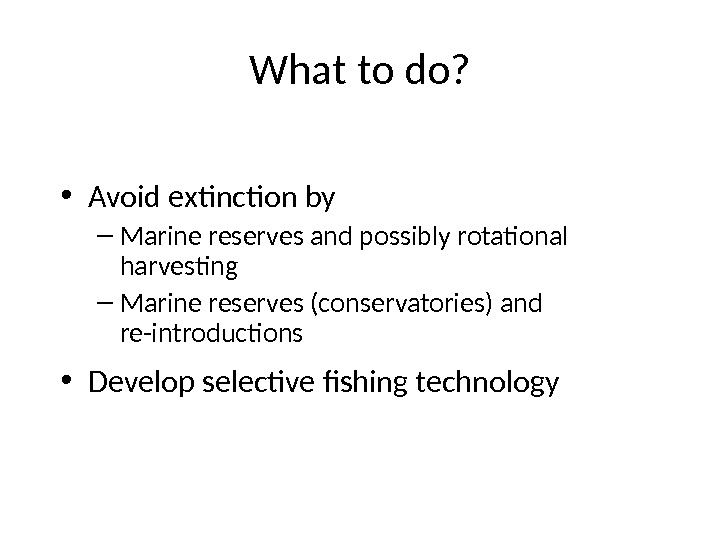 What to do?  • Avoid extinction by – Marine reserves and possibly rotational harvesting –