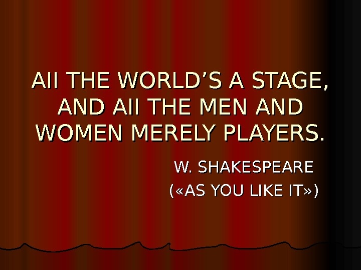 AII THE WORLD'S A STAGE, AND AII THE MEN AND WOMEN MERELY PLAYERS. W. SHAKESPEARE ((