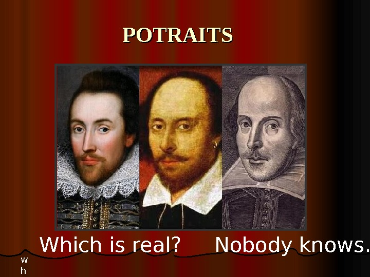 POTRAITS w h Which is real ?   Nobody knows…