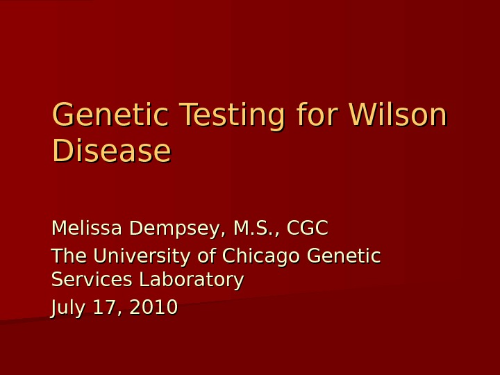 Genetic Testing for Wilson Disease Melissa Dempsey, M. S. , CGC The University of Chicago Genetic