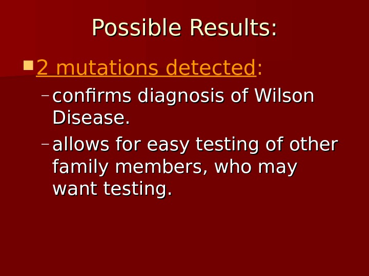 Possible Results:  2 mutations detected :  – confirms diagnosis of Wilson Disease. – allows