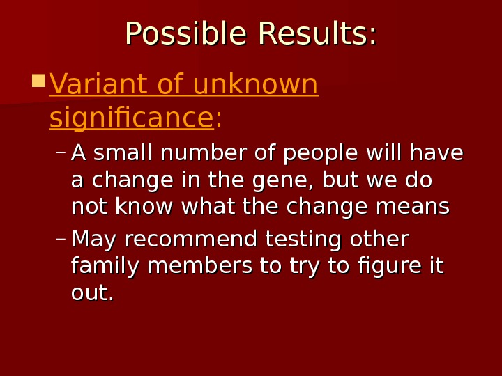 Possible Results:  Variant of unknown significance : – A small number of people will have