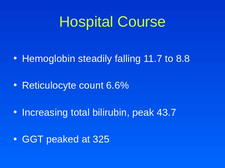 Hospital Course • Hemoglobin steadily falling 11. 7 to 8. 8 • Reticulocyte count 6. 6