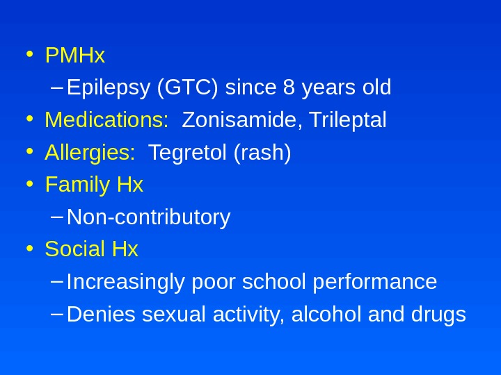 • PMHx – Epilepsy (GTC) since 8 years old • Medications:  Zonisamide, Trileptal •