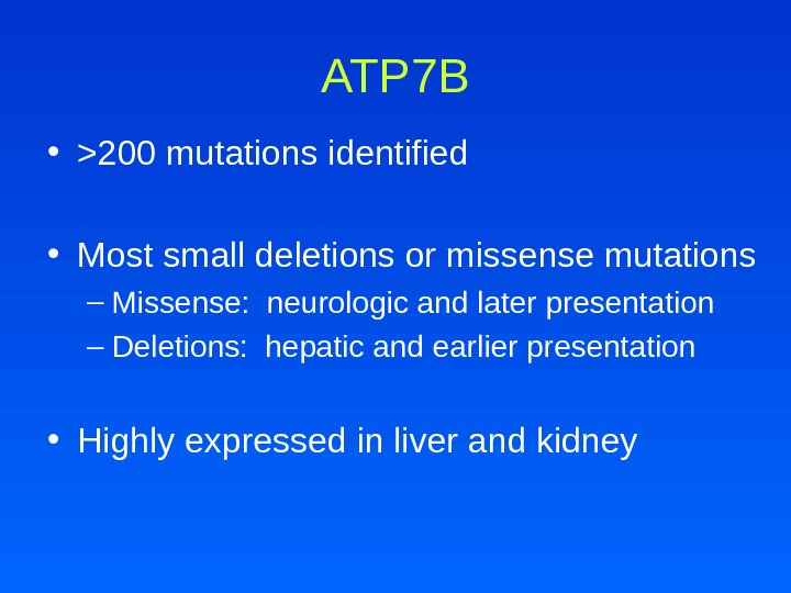 ATP 7 B • 200 mutations identified  • Most small deletions or missense mutations –