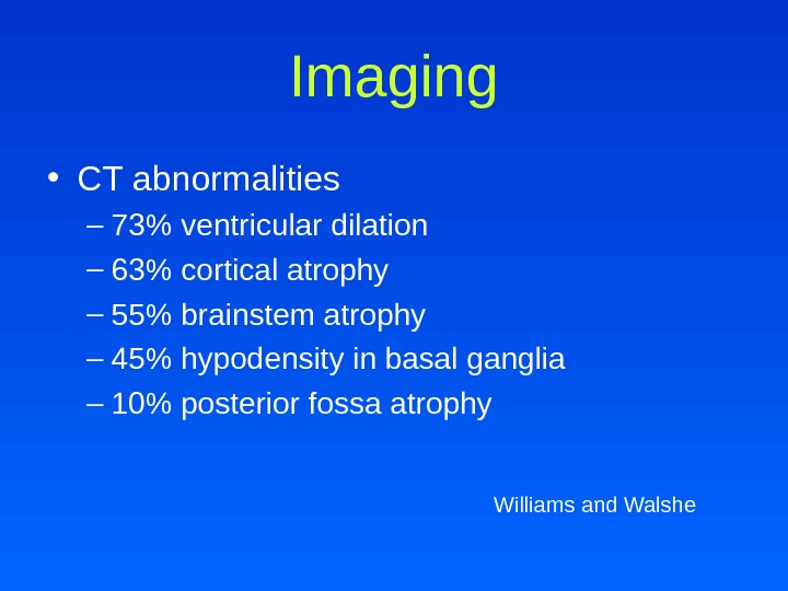 Imaging • CT abnormalities – 73 ventricular dilation – 63 cortical atrophy – 55 brainstem atrophy