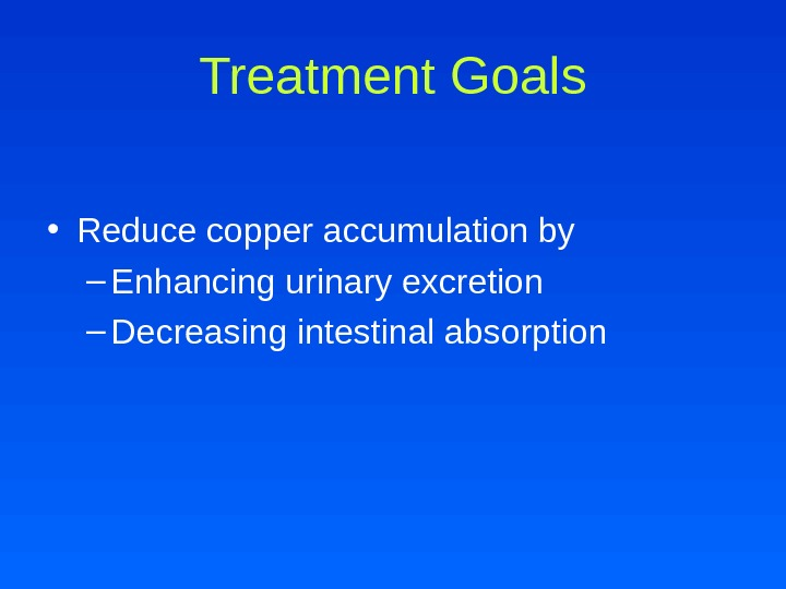Treatment Goals • Reduce copper accumulation by – Enhancing urinary excretion – Decreasing intestinal absorption