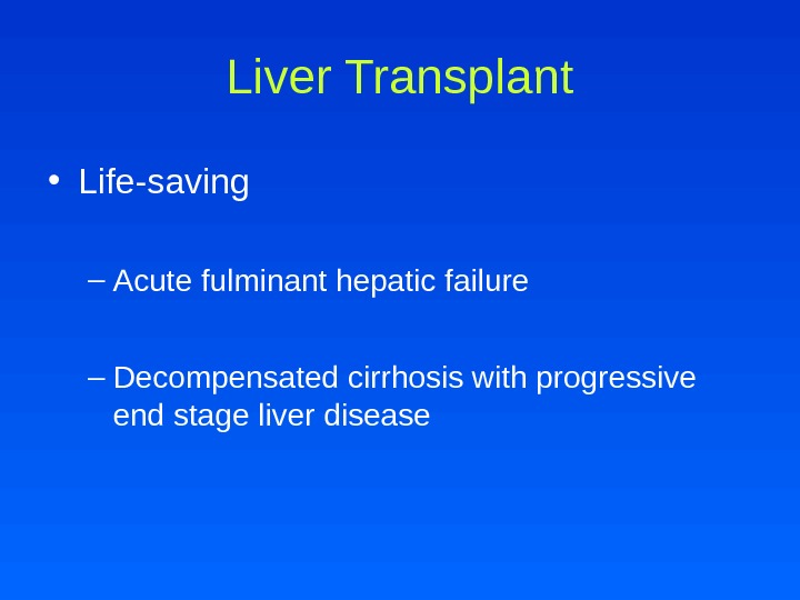 Liver Transplant • Life-saving – Acute fulminant hepatic failure – Decompensated cirrhosis with progressive end stage