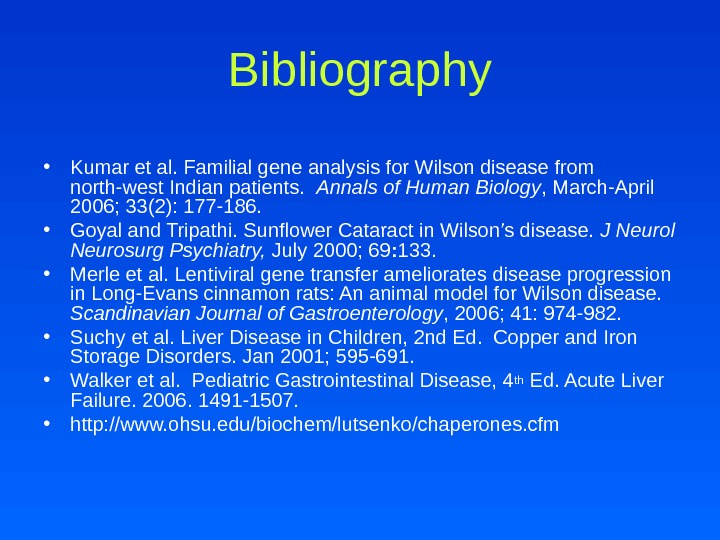 Bibliography • Kumar et al. Familial gene analysis for Wilson disease from north-west Indian patients.