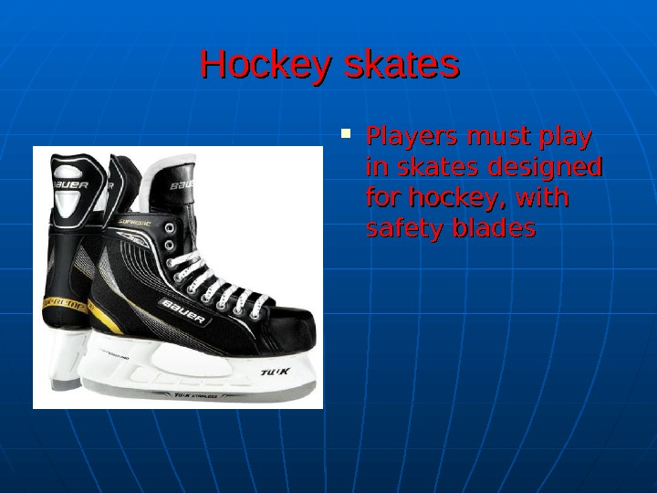 HH ockey skates Players must play in skates designed for hockey, with safety blades