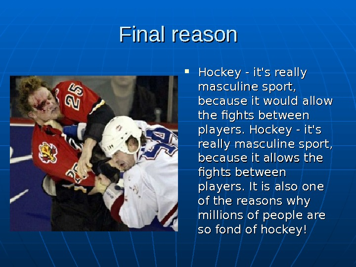 Final reason Hockey - it's really masculine sport,  because it would allow the
