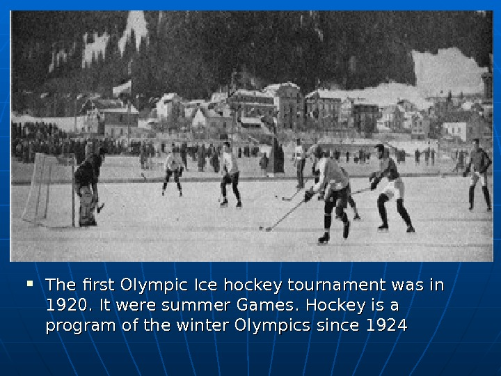 The first Olympic Ice hockey tournament was in 1920. It were summer Games. Hockey