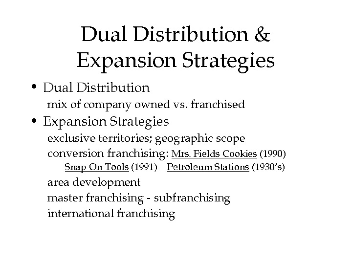 Dual. Distribution& Expansion. Strategies • Dual. Distribution mixofcompanyownedvs. franchised • Expansion. Strategies exclusiveterritories; geographicscope conversionfranchising: