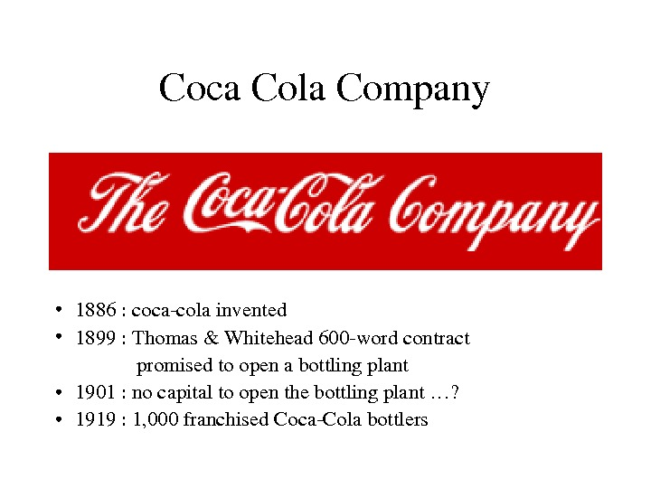 Coca. Cola. Company • 1886: cocacolainvented • 1899: Thomas&Whitehead 600 wordcontract promisedtoopenabottlingplant • 1901: nocapitaltoopenthebottlingplant…?