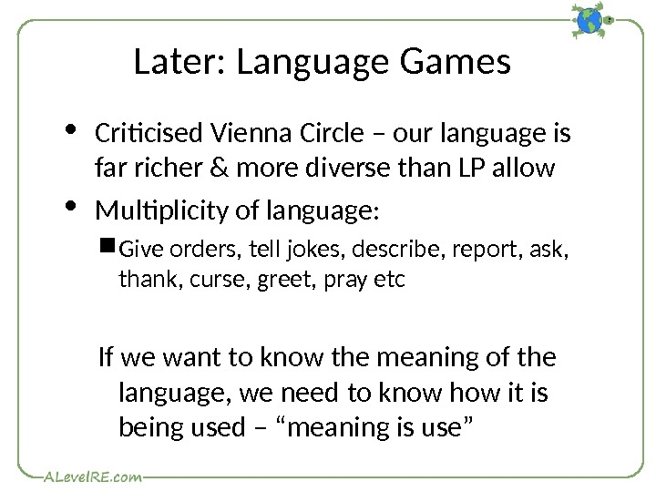 Later: Language Games Criticised Vienna Circle – our language is far richer & more diverse than