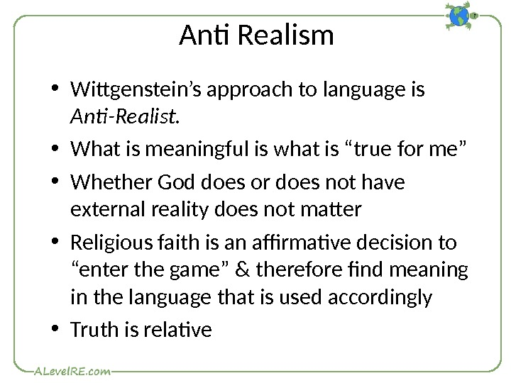 Anti Realism • Wittgenstein's approach to language is Anti-Realist.  • What is meaningful is what