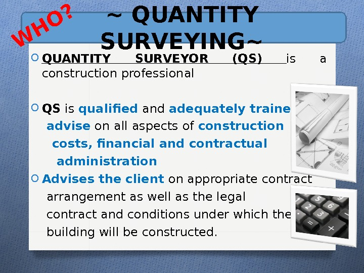 ~ QUANTITY SURVEYING~ O QUANTITY SURVEYOR (QS) is a construction professional O QS is qualifed and