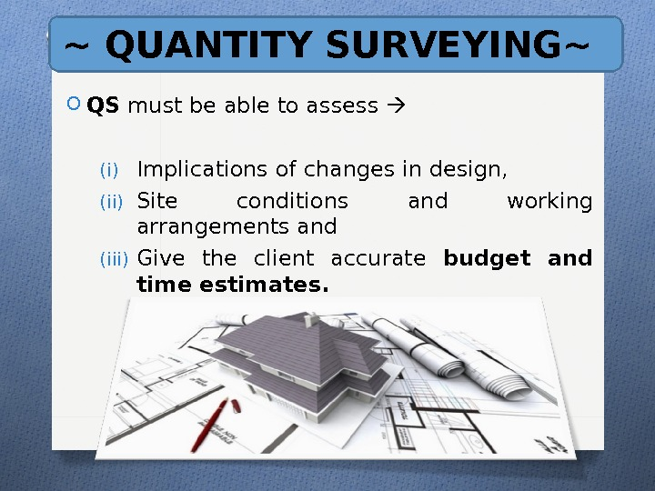 ~ QUANTITY SURVEYING~ O QS must be able to assess (i) Implications of changes in design,