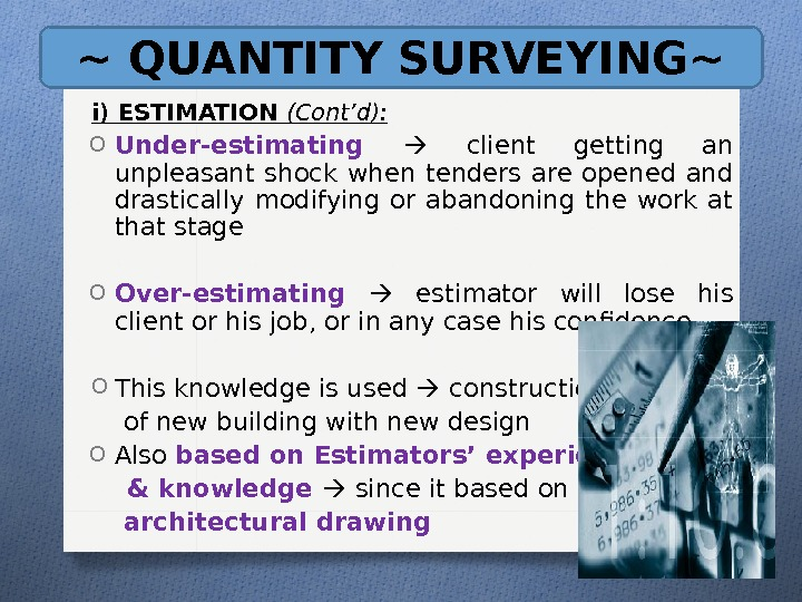 ~ QUANTITY SURVEYING~ i) ESTIMATION (Cont'd): O Under-estimating client getting an unpleasant shock when tenders are