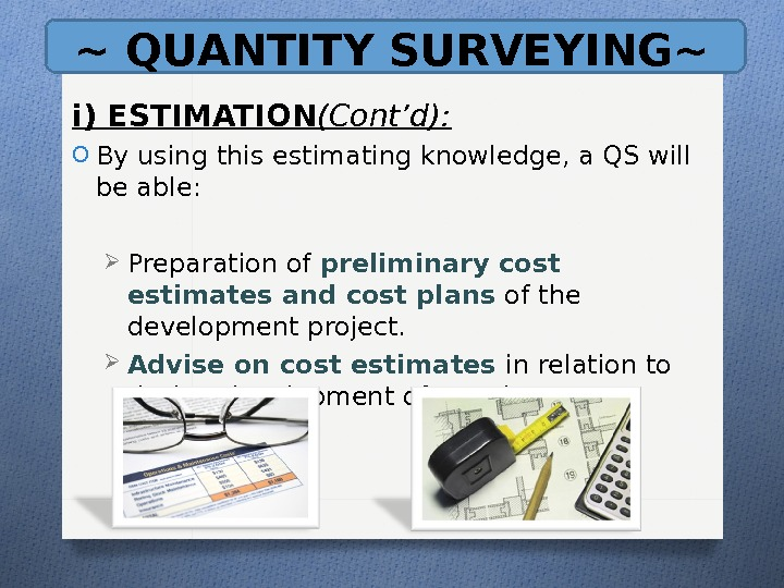 ~ QUANTITY SURVEYING~ i) ESTIMATION (Cont'd): O By using this estimating knowledge, a QS will be