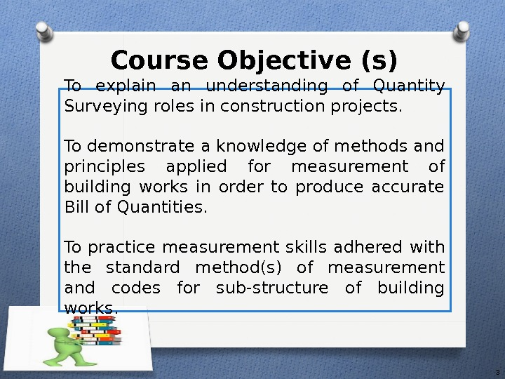 Course Objective (s) 3 To explain an understanding  of Quantity Surveying roles in construction projects.