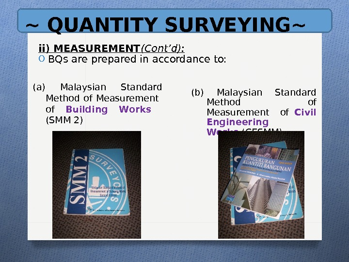 ~ QUANTITY SURVEYING~ ii) MEASUREMENT (Cont'd): O BQs are prepared in accordance to: (a) Malaysian Standard