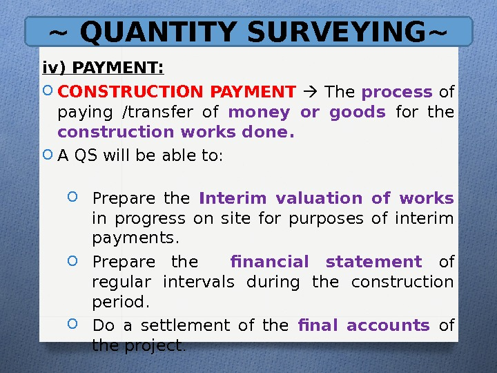 ~ QUANTITY SURVEYING~ iv) PAYMENT: O CONSTRUCTION PAYMENT  The process of paying /transfer of money