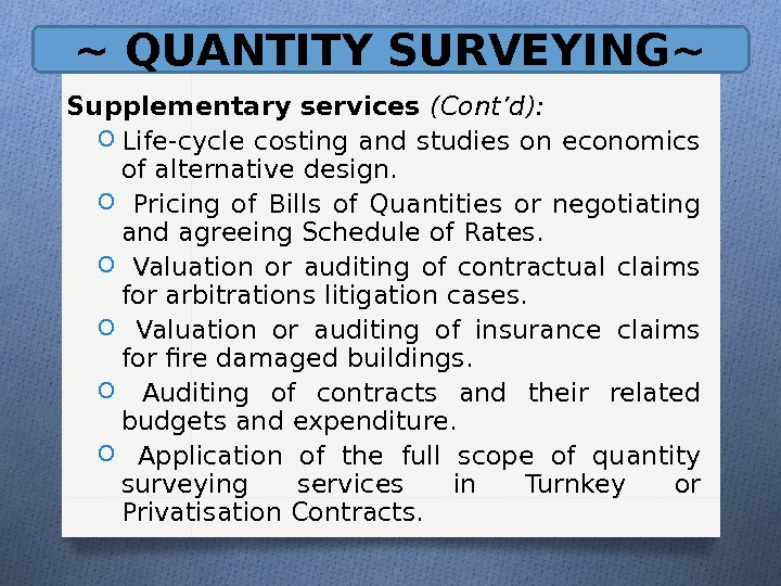 ~ QUANTITY SURVEYING~ Supplementary services (Cont'd): O Life-cycle costing and studies on economics of alternative design.