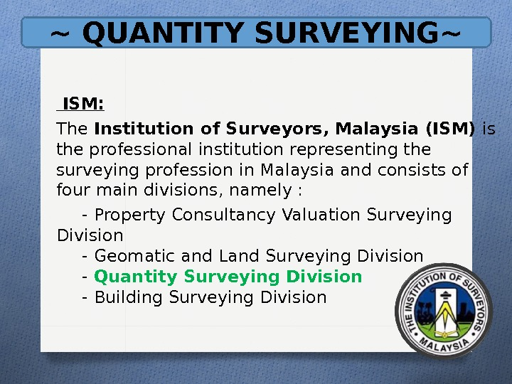 ~ QUANTITY SURVEYING~  ISM: The Institution of Surveyors, Malaysia (ISM) is the professional institution representing