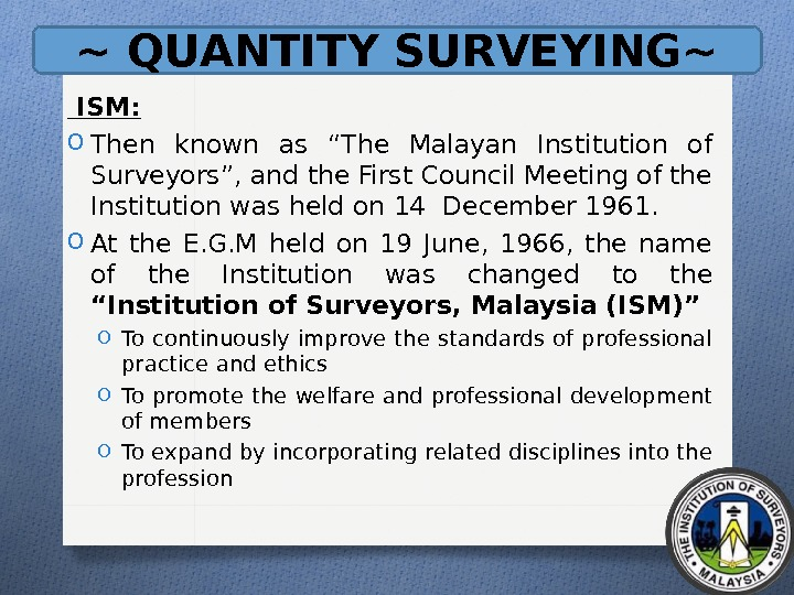 "~ QUANTITY SURVEYING~  ISM: O Then known as ""The Malayan Institution of Surveyors"", and the"