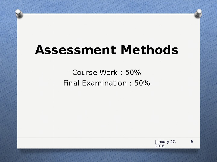 Assessment Methods Course Work : 50 Final Examination : 50 January 27,  2016 6
