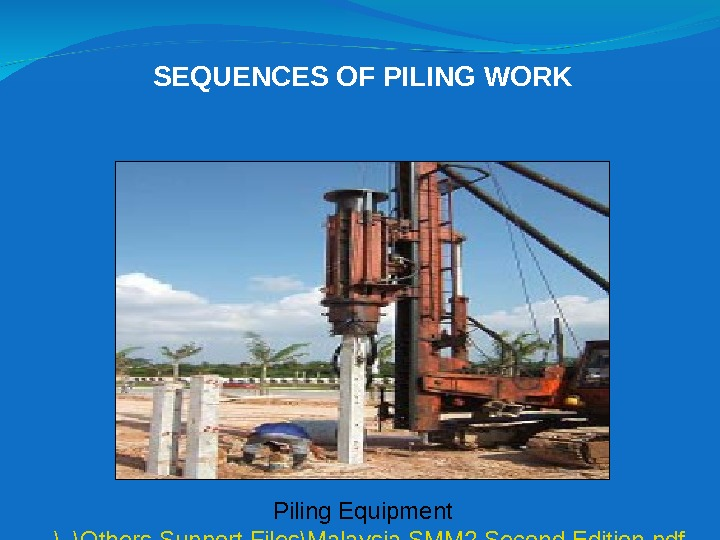 SEQUENCES OF PILING WORK Piling Equipment. . \Others Support Files\Malaysia SMM 2 Second Edition. pdf