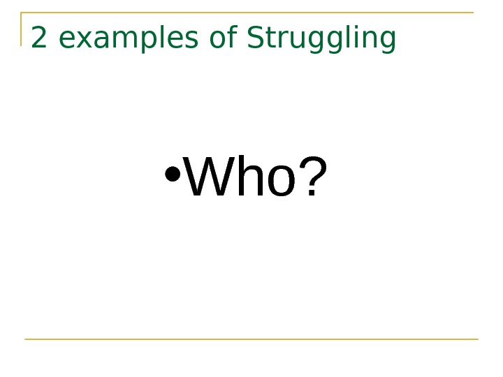 2 examples of Struggling • Who?