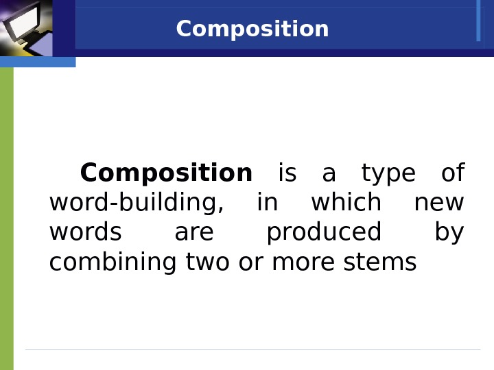 Composition  is a type of word-building,  in which new words are produced by combining
