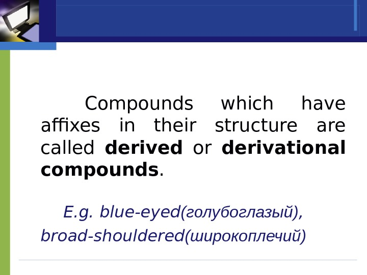 Compounds which have affixes in their structure are called derived  or derivational compounds.