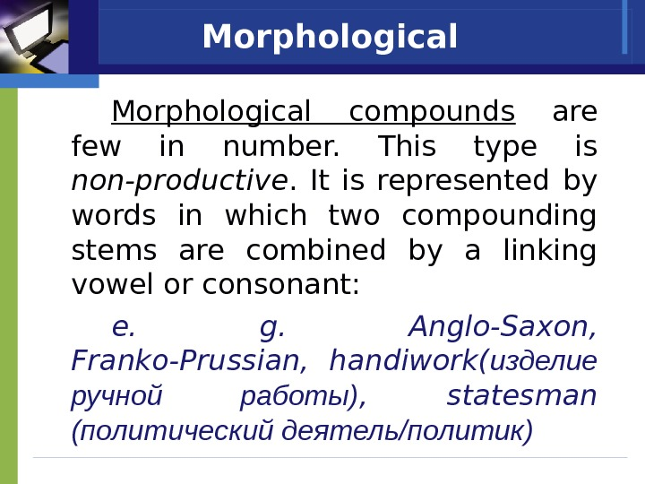Morphological compounds  are few in number.  This type is non-productive.  It is represented