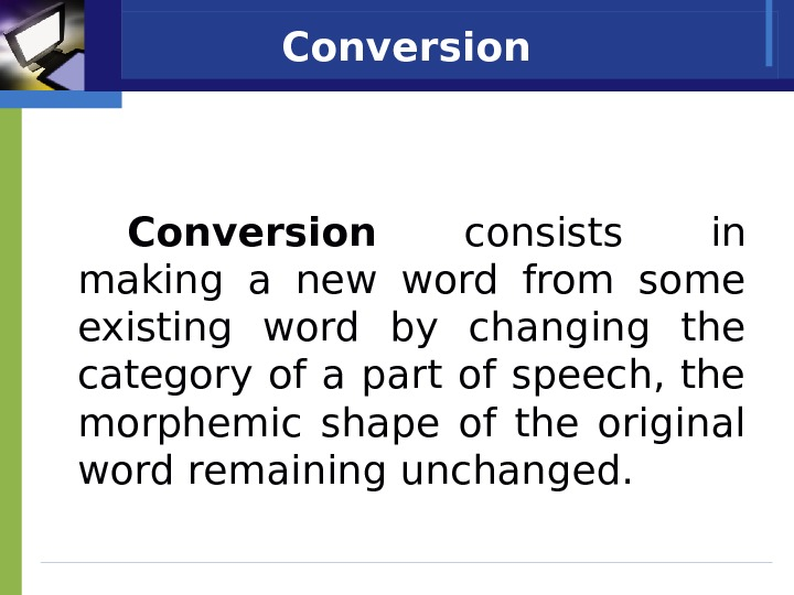 Conversion  consists in making a new word from some existing word by changing the category