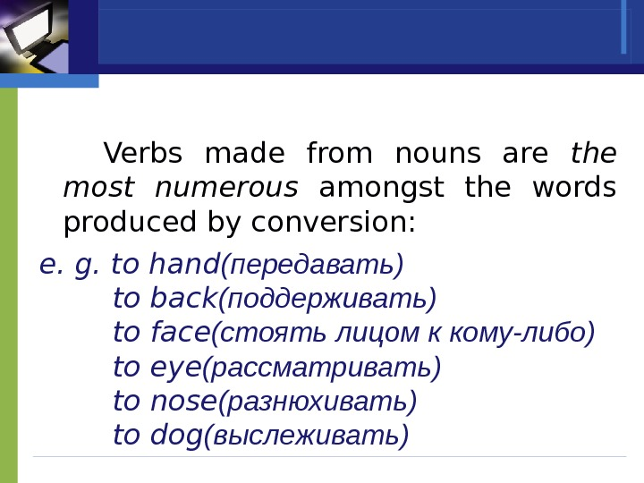 Verbs made from nouns are the most numerous  amongst the words produced by conversion: e.