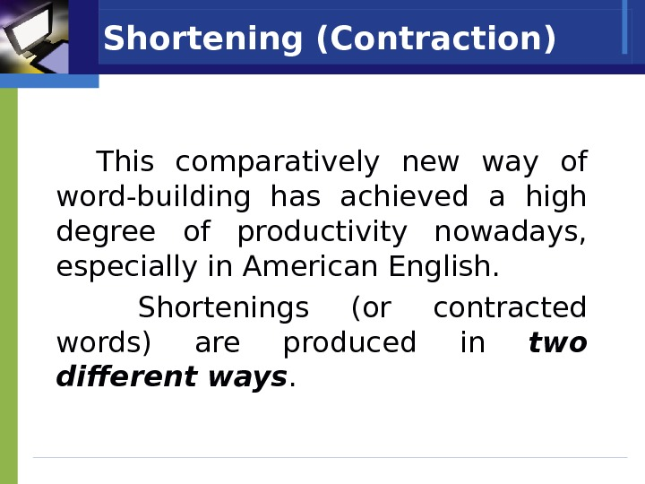 Shortening (Contraction) This comparatively new way of word-building has achieved a high degree of productivity nowadays,