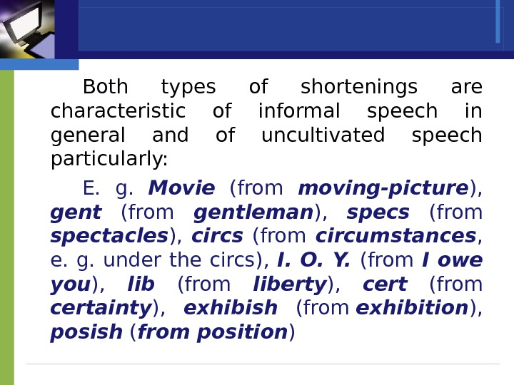 Both types of shortenings are characteristic of informal speech in general and of uncultivated speech particularly: