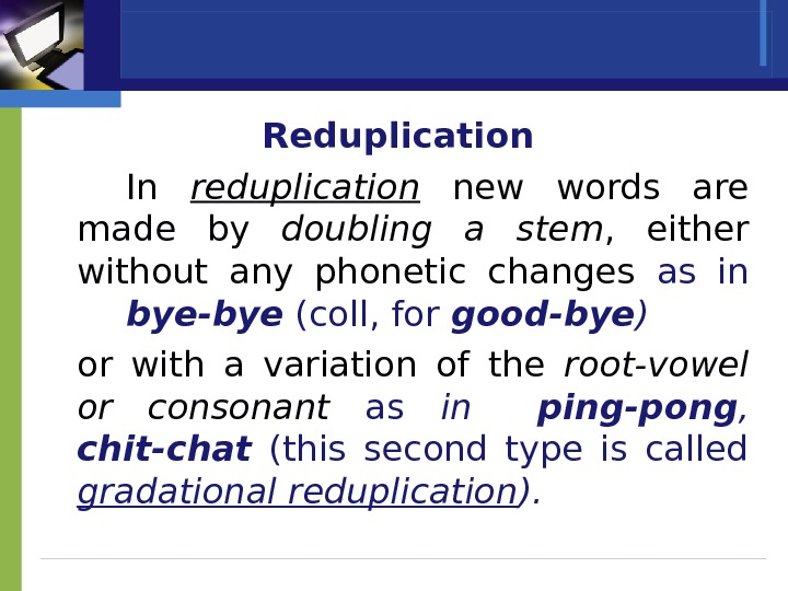 Reduplication In reduplication  new words are made by doubling a stem ,  either without
