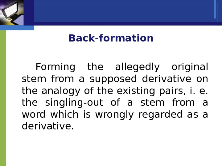 Back-formation Forming the allegedly original stem from a supposed derivative on the analogy of the existing