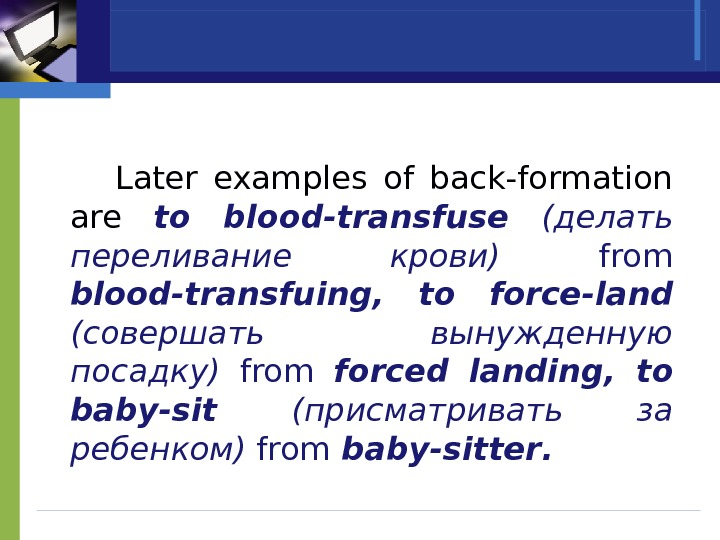 Later examples of back-formation are  to blood-transfuse  (делать переливание крови) from blood-transfuing ,